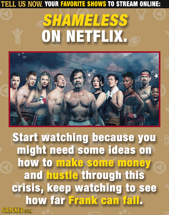 TELL US NOW. YOUR FAVORITE SHOWS TO STREAM ONLINE: SHAMELESS ON NETFLIX. Start watching because you might need some ideas on how to make some money an