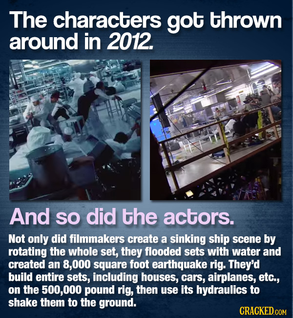 The characters got thrown around in 2012. And SO did the actors. Not only did filmmakers create a sinking ship scene by rotating the whole set, they f