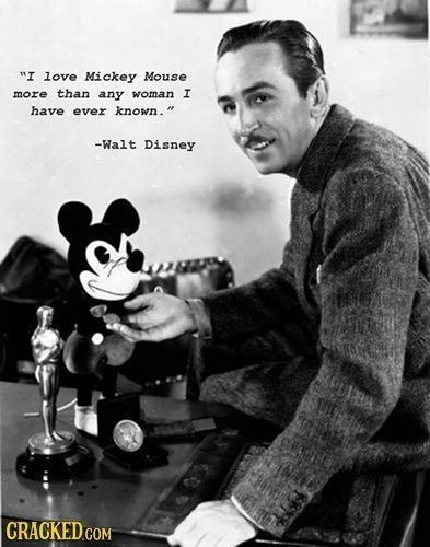 I love Mickey Mouse more than any woman I have ever known. -Walt Disney