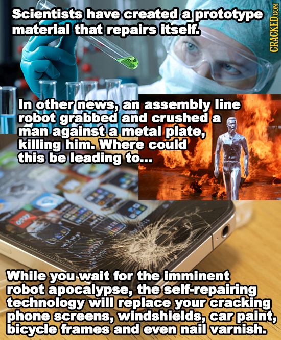 Scientists have created aa prototype material that repairs itself. In other neWs, aan assembly line robot grabbed and crushed a man against a metal pl