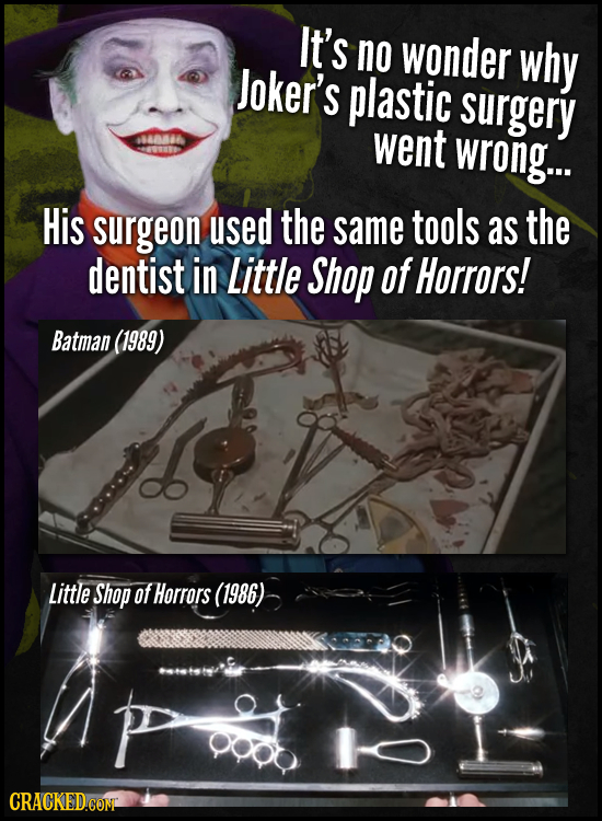 It's no wonder why Joker's plastic surgery went wrong.. His surgeon used the same tools as the dentist in Little Shop of Horrors! Batman (1989) Little