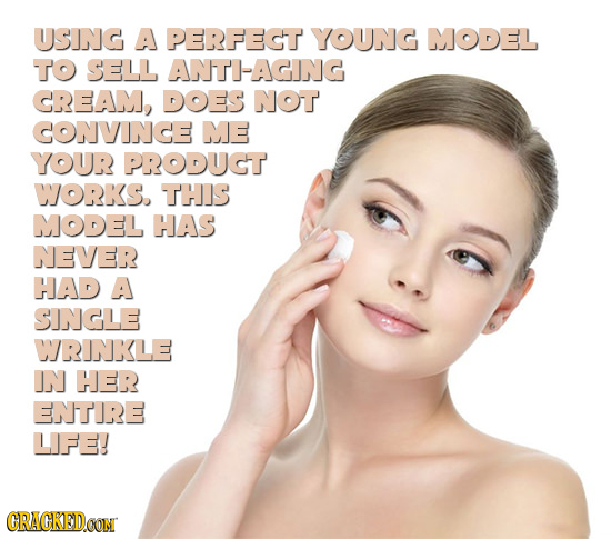 USING A PERFECT YOUNG MODEL To SELL ANTI-AGING CREAM, DOES NOT CONVINCE ME YOUR PRODUGT WJORKS. THIS MODEL HAS NEVER HAD A SINGLE WRINKLE IN HER ENTIR