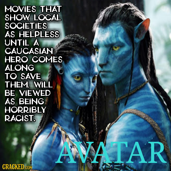 MOVIES THAT SHOW LOCAL SOCIETIES AS HELPLESS UNTIL A CAUCASIAN HERO COMES ALONG TO SAVE THEM. WILL BE VIEWED AS BEING HORRIBLY RACIST. AVATAR CRACKED