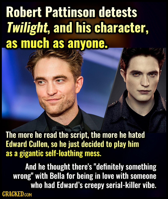 Robert Pattinson detests Twilight, and his character, as much as anyone. The more he read the script, the more he hated Edward Cullen, SO he just deci