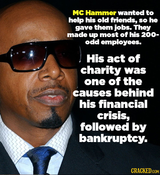 MC Hammer wanted to help his old friends, so he gave them jobs. They made up most of his 200- odd employees. His act of charity was one of the causes