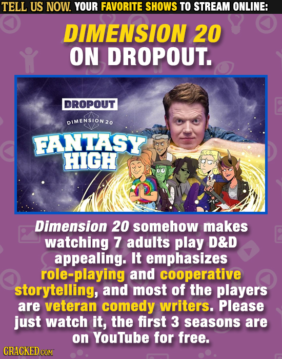TELL US NOW. YOUR FAVORITE SHOWS TO STREAM ONLINE: DIMENSION 20 ON DROPOUT. DROPOUT DIMENSION 20 FANTASY HIGH 00 Dimension 20 somehow makes watching 7