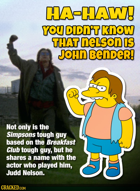 HA-HAW! YOU DiDn't know THAT neLson IS JOHN BenDeR! Not only is the Simpsons tough guy based on the Breakfast Club tough guy, but he shares a name wit