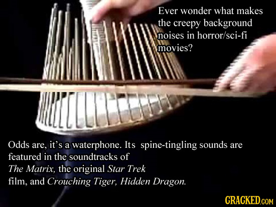 Ever wonder what makes the creepy background noises in horror/sci-fi movies? Odds are. it's a waterphone. Its spine-tingling sounds are featured in th