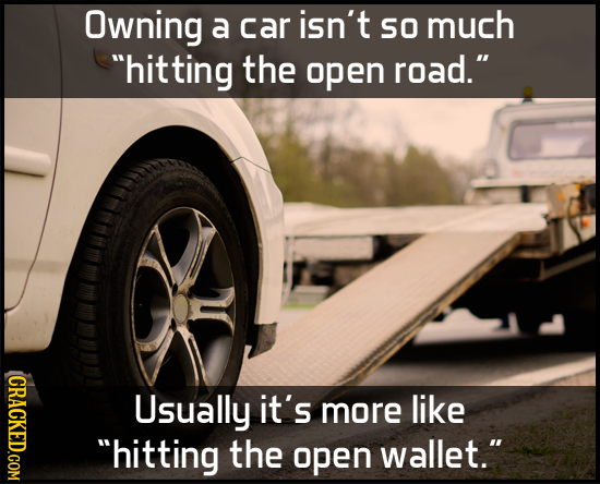 Owning a car isn't SO much hitting the open road. CRACKED.COM Usually it's more like hitting the open wallet.