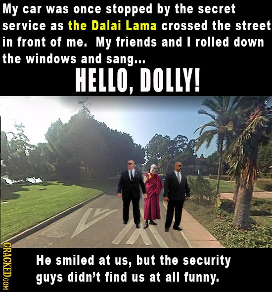 My car was once stopped by the secret service as the Dalai Lama crossed the street in front of me. My friends and I rolled down the windows and sang..