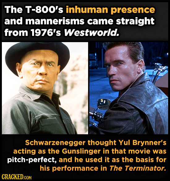 The T-800's inhuman presence and mannerisms came straight from 1976's Westworld. Schwarzenegger thought Yul Brynner's acting as the Gunslinger in that