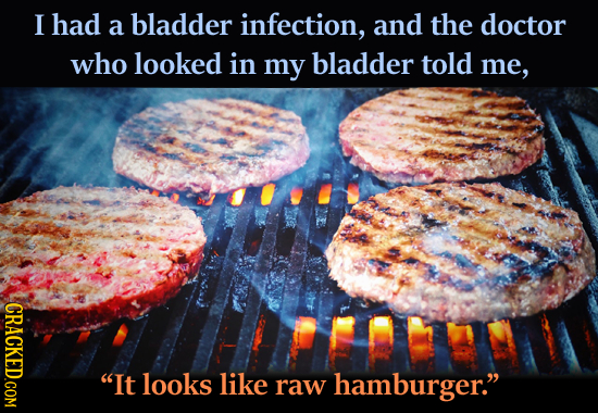 I had a bladder infection, and the doctor who looked in my bladder told me, CRACKED.COM It looks like raw hamburger.