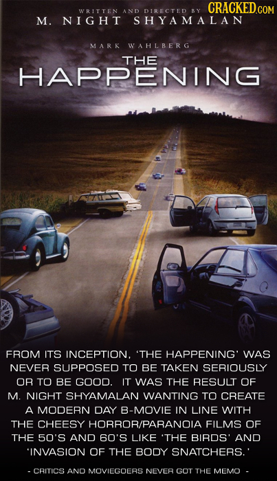 CRACKEDCO WRITTEN AND DIRECTED BY M. NIGHT SHYAMALAN MARK WAHLBERG THE HAPPENING FROM ITS INCEPTION. 'THE HAPPENING' WAS NEVER SUPPOSED TO BE TAKEN SE