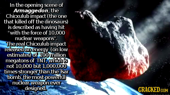In the opening scene of Araggedon, the Chicxulub impact (the one that killed off the dinosaurs) is described as having hit with the force of 10.000 n
