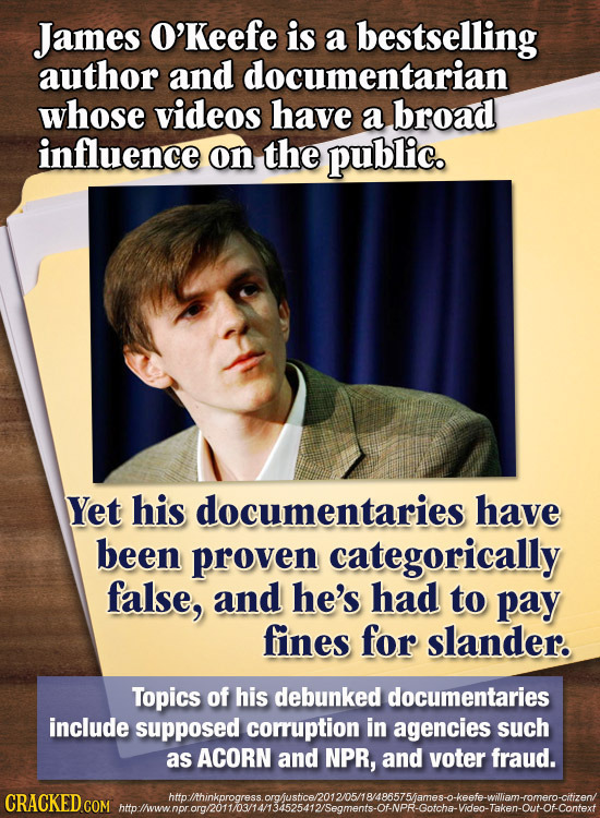 James O'Keefe is a bestselling author and documentarian whose videos have a broad influence on the public. Yet his documentaries have been proven cate