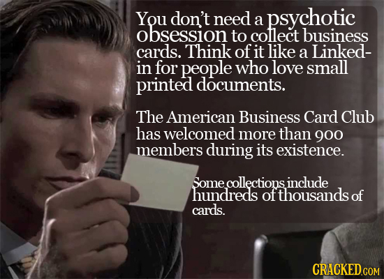 You don't need psychotic a obsession to cotlect business cards. Think of it like a Linked- in for people who love small printed documents. The America