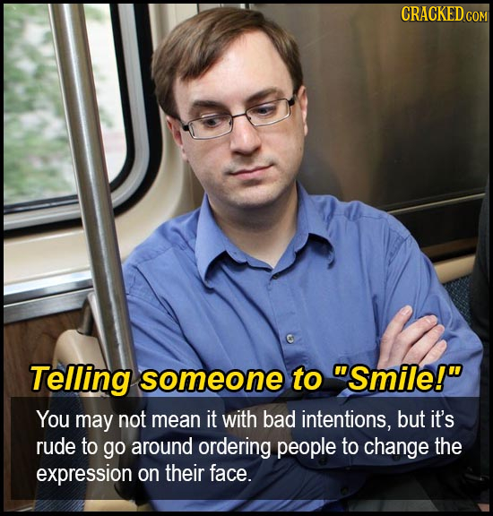 CRACKEDCON Telling someone to Smile! You may not mean it with bad intentions, but it's rude to go around ordering people to change the expression on
