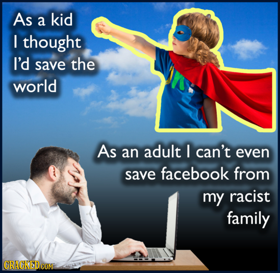 As a kid I thought I'd save the world As an adult I can't even save facebook from my racist family