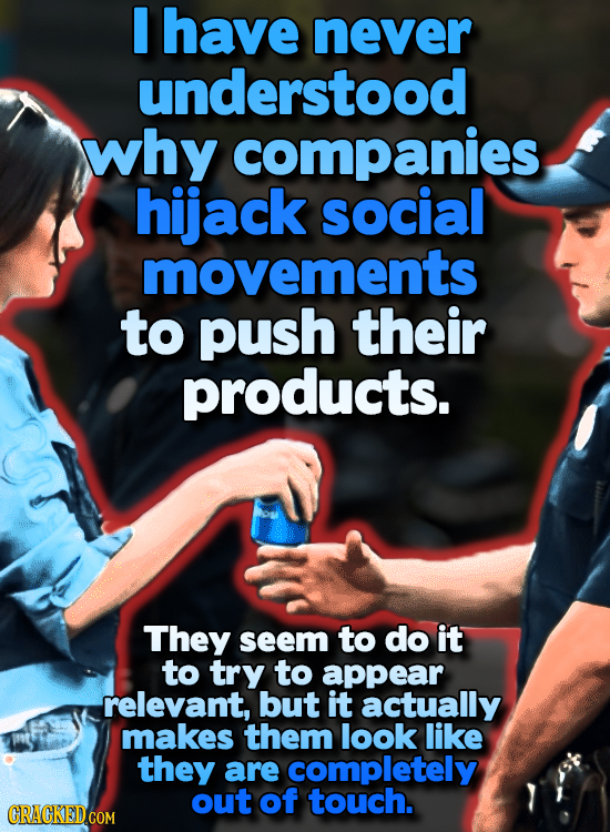 have never understood why companies hijack social movements to push their products. They seem to do it to try to appear relevant, but it actually make