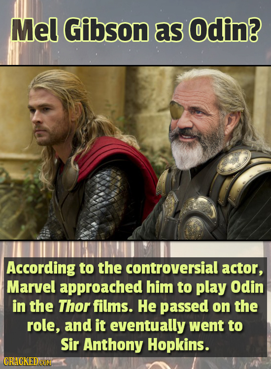 Mel Gibson as Odin? According to the controversial actor, Marvel approached him to play Odin in the Thor films. He passed on the role, and it eventual