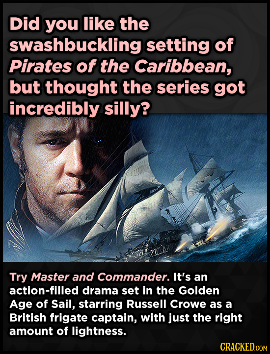 Did you like the swashbuckling setting of Pirates of the Caribbean, but thought the series got incredibly silly? Try Master and Commander. It's an act