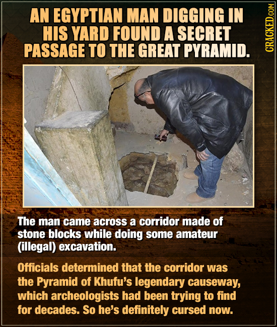 AN EGYPTIAN MAN DIGGING IN HIS YARD FOUND A SECRET PASSAGE TO THE GREAT PYRAMID. CRAG The man came across a corridor made of stone blocks while doing