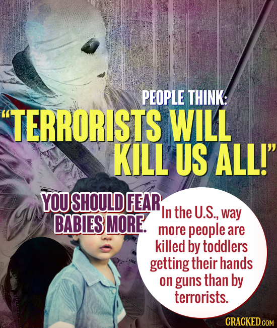PEOPLE THINK: TERRORISTS WILL KILL US ALL! YOU SHOULD FEAR In the U.S., BABIES MORE. way more people are killed by toddlers getting their hands on g