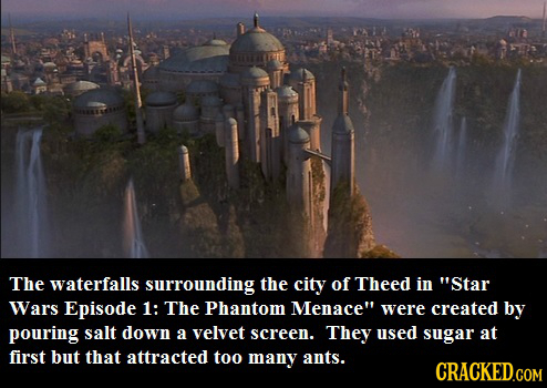The waterfalls surrounding the city of Theed in Star Wars Episode 1: The Phantom Menace were created by pouring salt down a velvet screen. They used