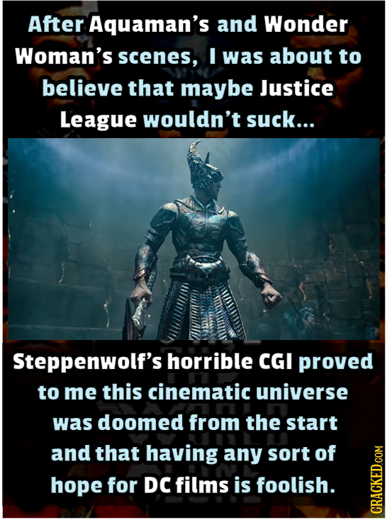 After Aquaman's and Wonder Woman's scenes, I was about to believe that maybe Justice League wouldn't suck... Steppenwolf's horrible CGI proved to me t