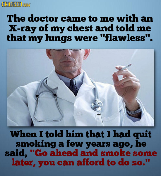 CRACKEDCON The doctor came to me with an X-ray of my chest and told me that my lungs were flawless. When I told him that I had quit smoking a few ye