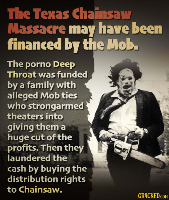 The Texas Chainsaw Massacre may have been financed by the Mob. The porno Deep Throat was funded by a family with alleged Mob ties who strongarmed thea