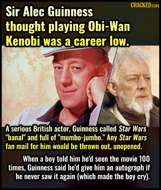 CRACKEDCON Sir Alec Guinness thought playing Obi-Wan Kenobi was a career low. A serious British actor, Guinness called Star Wars banal and full of'm