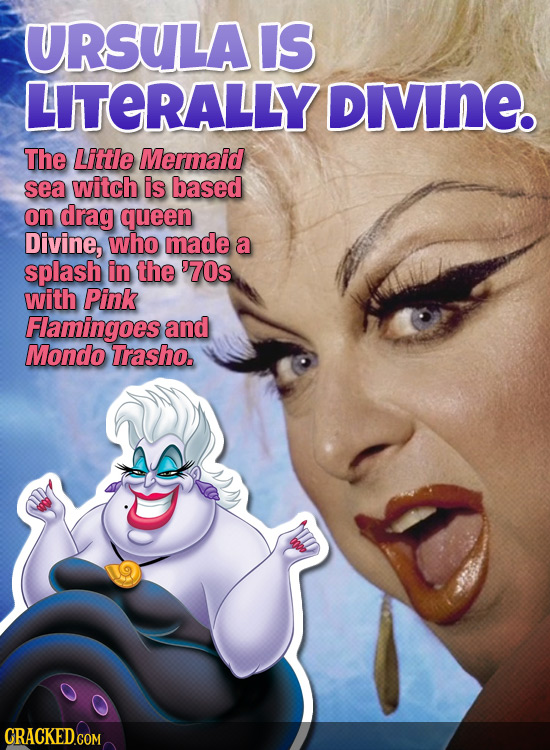 URSULAIS LITERALLY DIVInE The Little Mermaid sea witch is based on drag queen Divine, who made a splash in the '70s with Pink Flamingoes and Mondo Tra