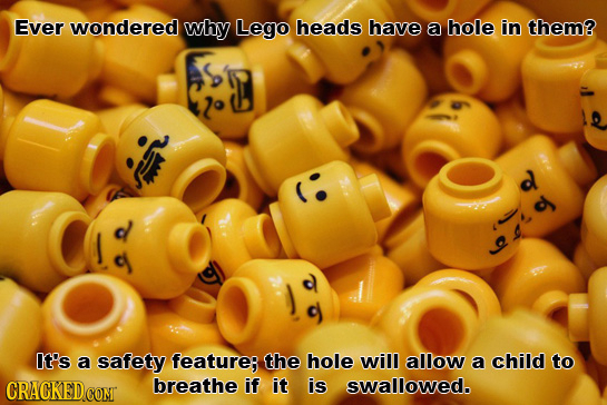 Ever wondered why Lego heads have a hole in them? d ou It's a safety featurer the hole will allow a child to CRACKEDCOMT breathe if it is swallowed.