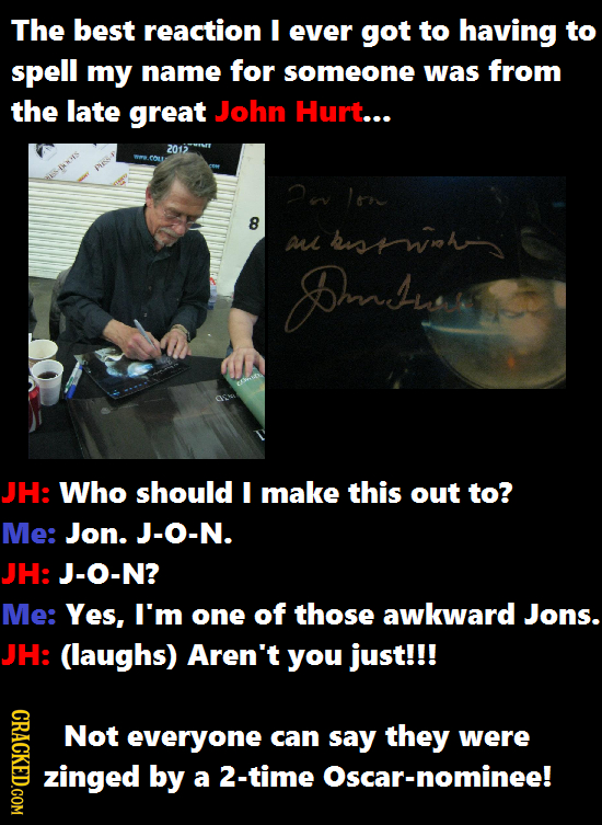The best reaction I ever got to having to spell my name for someone was from the late great John Hurt... 2012 2n ltne 8 a hiswh Dows JH: Who should I