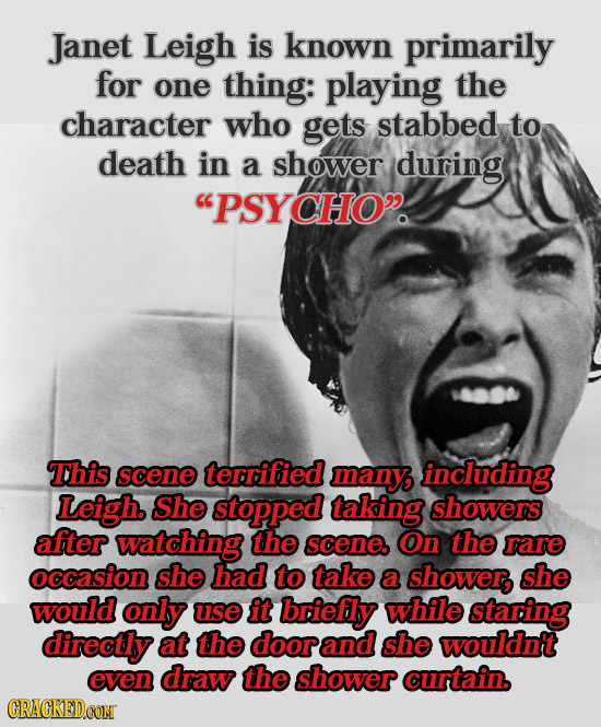 Janet Leigh is known primarily for one thing: playing the character who gets stabbed to death in a shower during PSYCHO This scene terrified many in