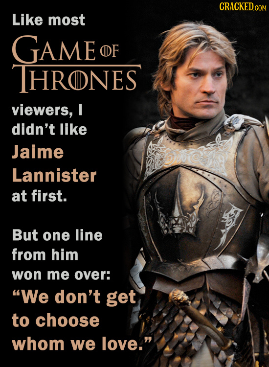 CRaCKEDCom Like most GAME OF THRONES viewers, I didn't like Jaime Lannister at first. But one line from him won me over: We don't get to choose whom