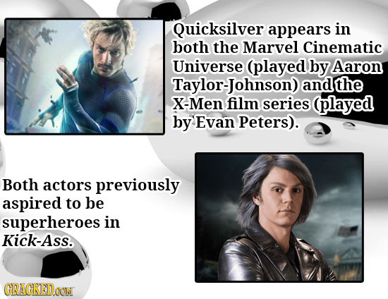 Quicksilver appears in both the Marvel Cinematic Universe (played by Aaron Taylor-Johnson) and the X-Men film series (played by Evan Peters). Both act