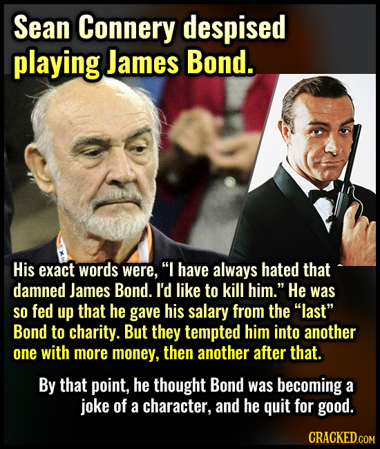 Sean Connery despised playing James Bond. His exact words were, I have always hated that damned James Bond. I'd like to kill him. He was SO fed up t