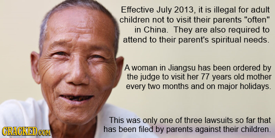 Effective July 2013, it is illegal for adult children not to visit their parents often in China. They are also required to attend to their parent's