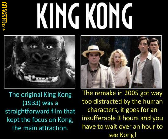 CRACKED.COM KING KONG The original King Kong The remake in 2005 got way (1933) too distracted by the human was a straightforward film that characters,