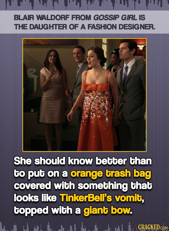 BLAIR WALDORF FROM GOSSIP GIRL IS THE DAUGHTER OF A FASHION DESIGNER. She should know better than to put on a orange trash bag covered with something