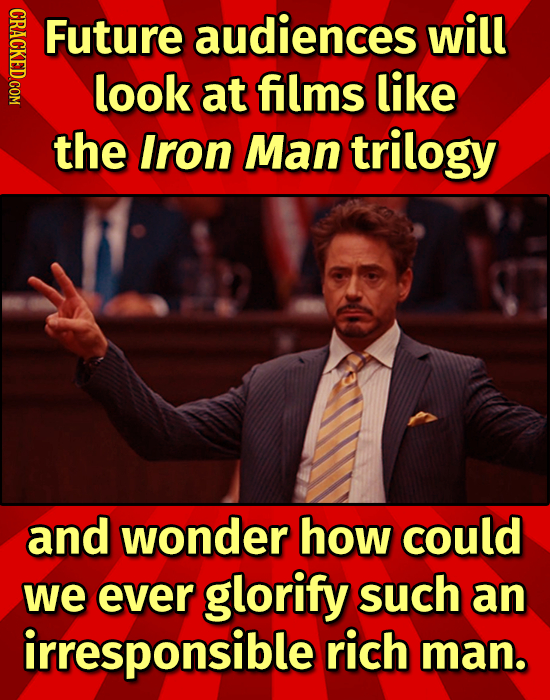 CRAC Future audiences will look at films like the Iron Man trilogy and wonder how could we ever glorify such an irresponsible rich man.