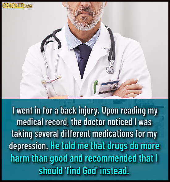 CRACKEDOON I went in for a back injury. Upon reading my medical record, the doctor noticed I was taking several different medications for my depressio