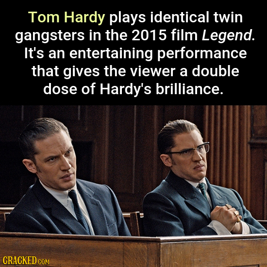 Tom Hardy plays identical twin gangsters in the 2015 film Legend. It's an entertaining performance that gives the viewer a double dose of Hardy's bril