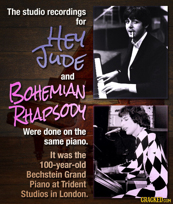 The studio recordings HEy for JUDE and BOHEMIAN RttApsoDy Were done on the same piano. It was the 100-year-old Bechstein Grand Piano at Trident Studio