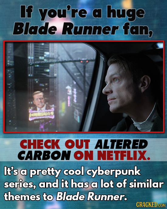 If you're a huge Blade Runner fan, CHECK OUT ALTERED CARBON ON NETFLIX. It's a pretty cool cyberpunk series, and it has a lot of similar themes to Bla