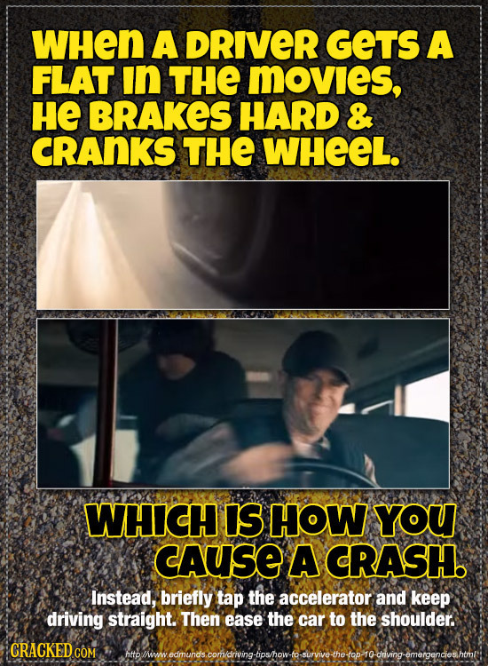 WHen A DRIVER GETS A FLAT in THE MOVIeS, HE BRAKES HARD & CRANKS THE WHEEL. WHICH IS HOW YOU cAUSE A CRASH. Instead, briefly tap the accelerator and k