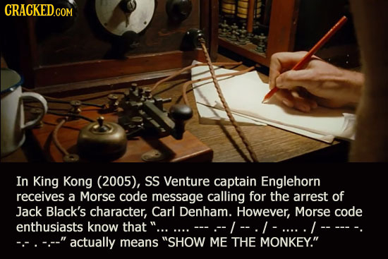In King Kong (2005), SS Venture captain Englehorn receives a Morse code message calling for the arrest of Jack Black's character, Carl Denham. However