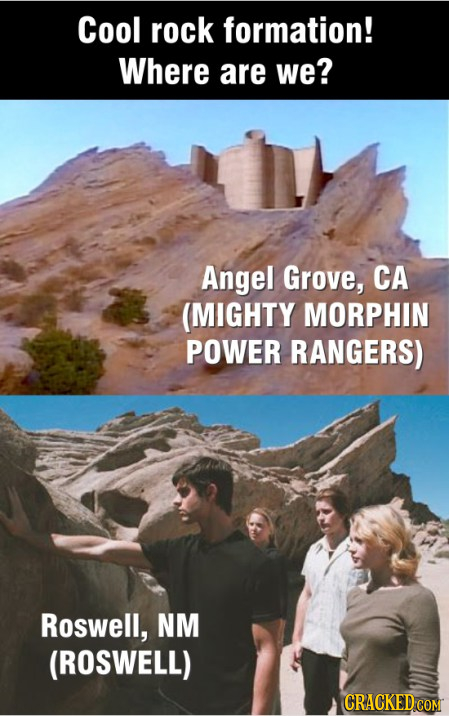 Cool rock formation! Where are we? Angel Grove, CA (MIGHTY MORPHIN POWER RANGERS) Roswell, NM (ROSWELL) CRACKED COM
